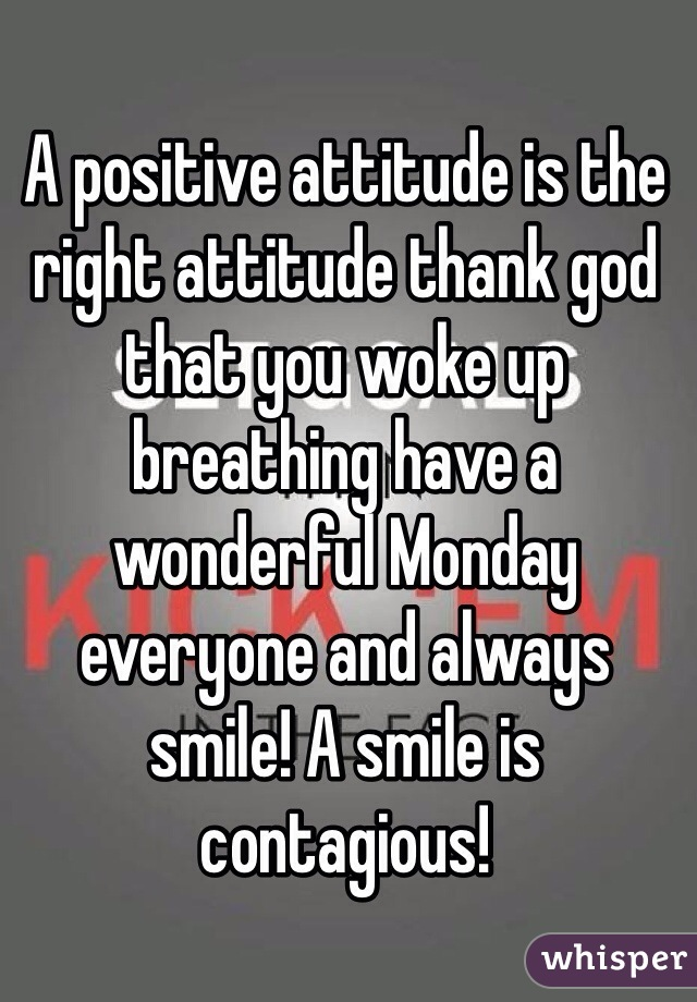 A positive attitude is the right attitude thank god that you woke up breathing have a wonderful Monday everyone and always smile! A smile is contagious!