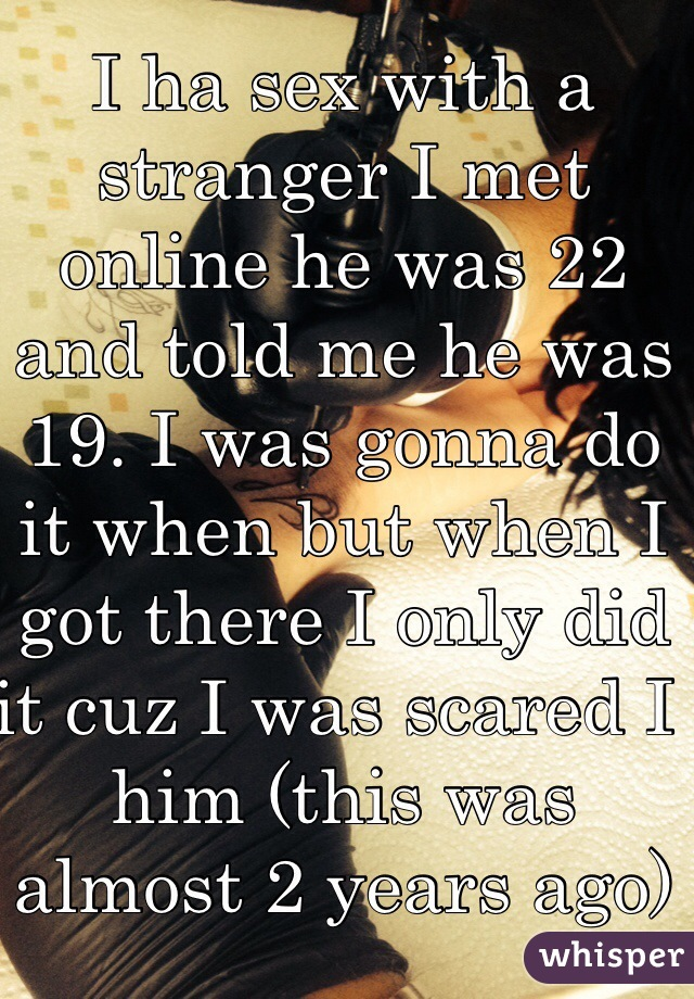 I ha sex with a stranger I met online he was 22 and told me he was 19. I was gonna do it when but when I got there I only did it cuz I was scared I him (this was almost 2 years ago)
