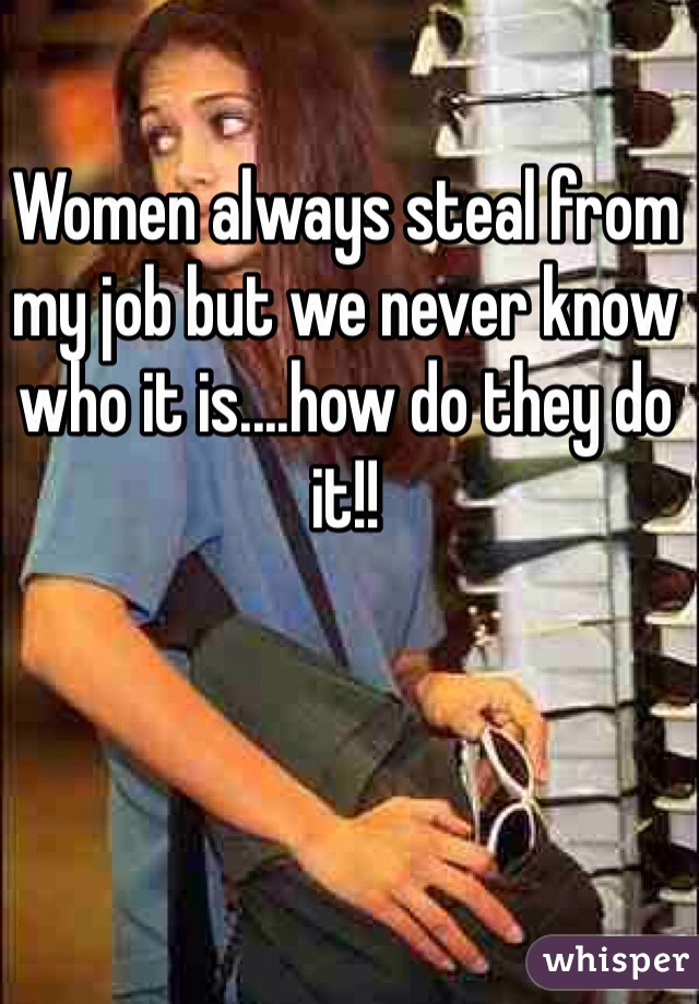 Women always steal from my job but we never know who it is....how do they do it!!