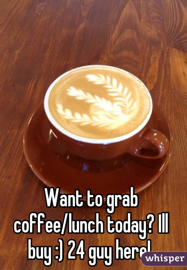 Want to grab coffee/lunch today? Ill buy :) 24 guy here!