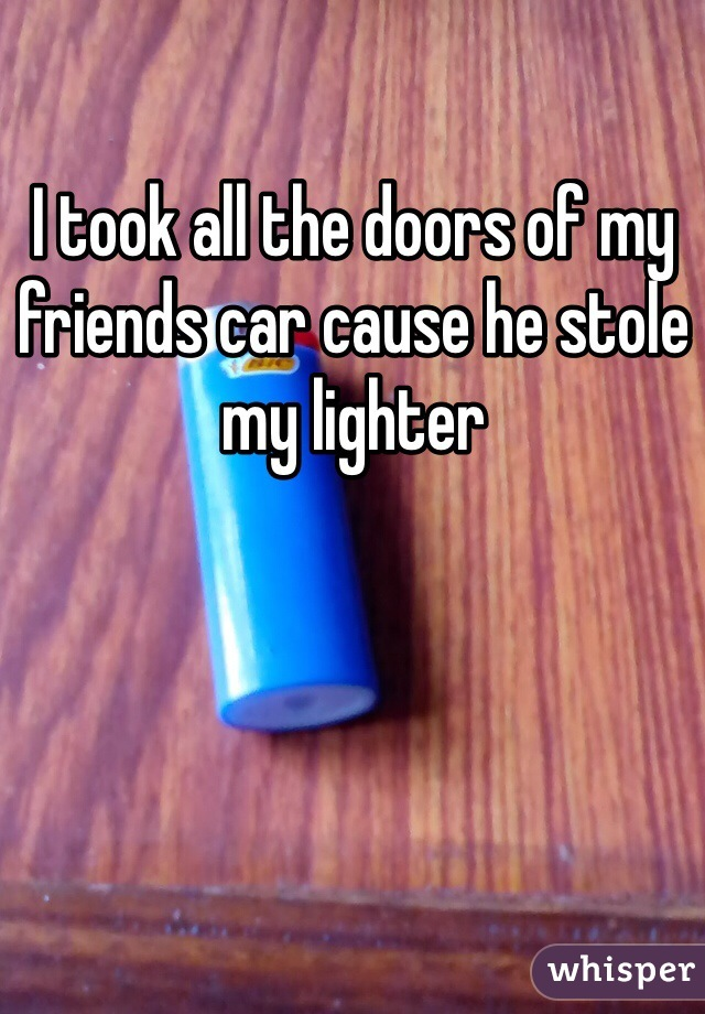 I took all the doors of my friends car cause he stole my lighter