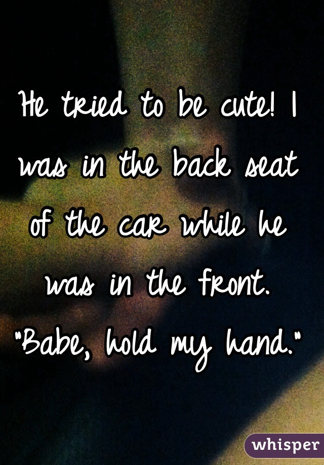 """He tried to be cute! I was in the back seat of the car while he was in the front. """"Babe, hold my hand."""""""