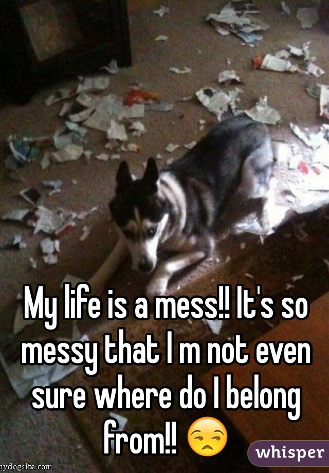 My life is a mess!! It's so messy that I m not even sure where do I belong from!! 😒