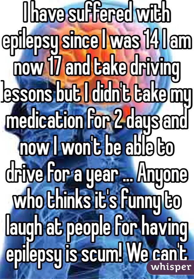 I have suffered with epilepsy since I was 14 I am now 17 and take driving lessons but I didn't take my medication for 2 days and now I won't be able to drive for a year ... Anyone who thinks it's funny to laugh at people for having epilepsy is scum! We can't control it just like those people obviously can't help being inconsiderate pricks