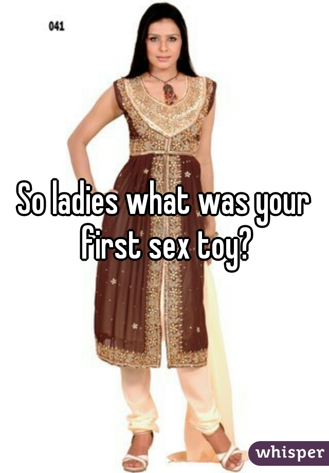 So ladies what was your first sex toy?