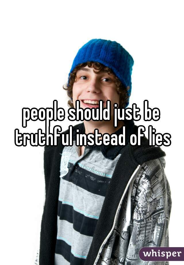 people should just be truthful instead of lies