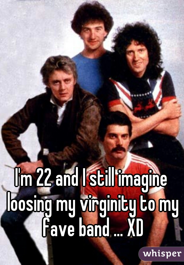 I'm 22 and I still imagine loosing my virginity to my fave band ... XD
