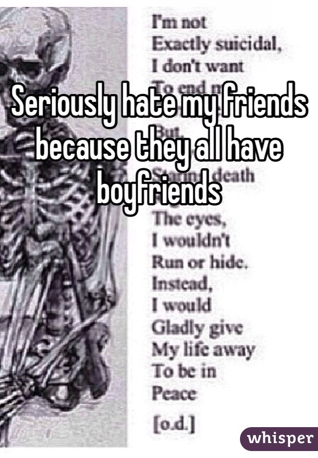 Seriously hate my friends because they all have boyfriends