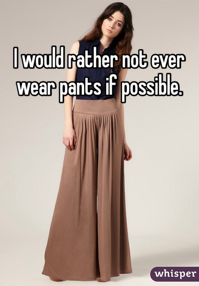 I would rather not ever wear pants if possible.