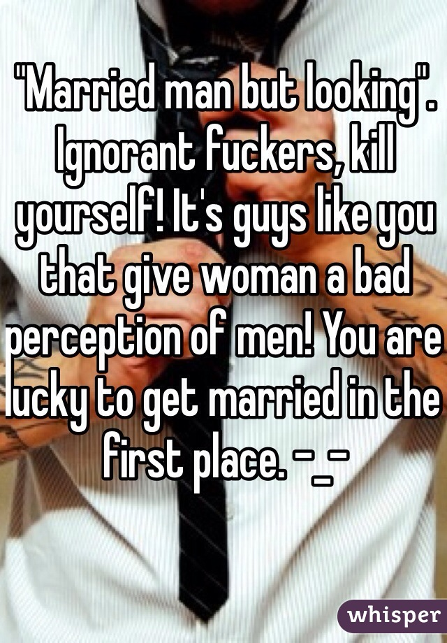 """Married man but looking"". Ignorant fuckers, kill yourself! It's guys like you that give woman a bad perception of men! You are lucky to get married in the first place. -_-"