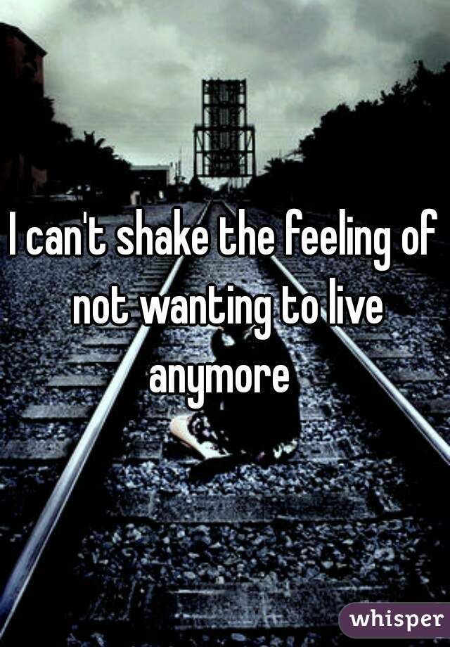 I can't shake the feeling of not wanting to live anymore