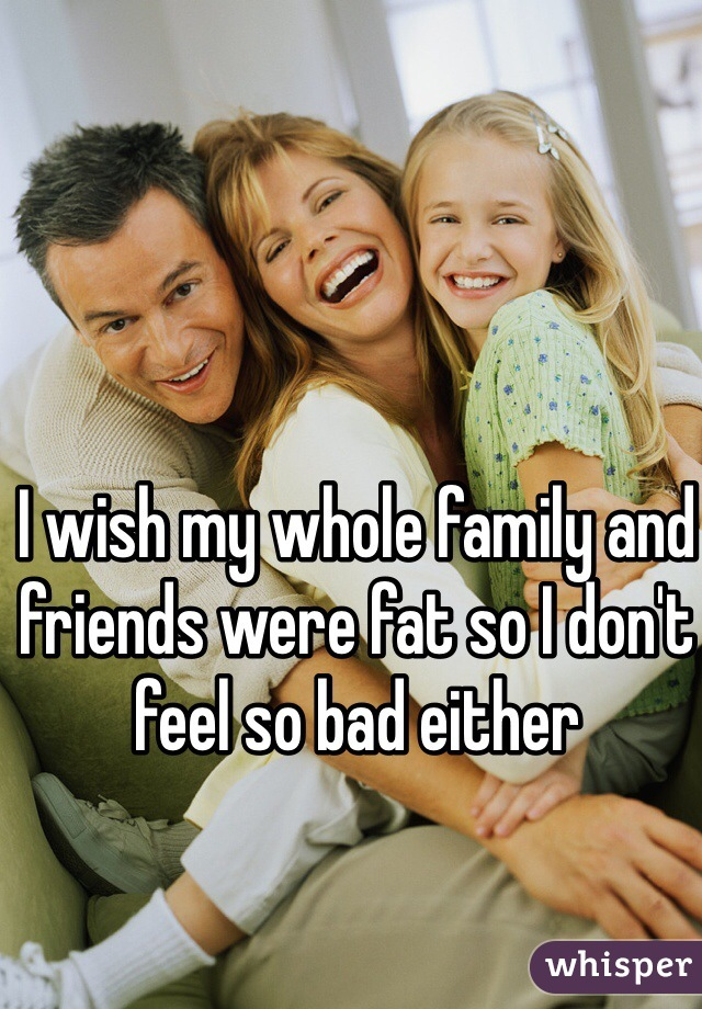I wish my whole family and friends were fat so I don't feel so bad either