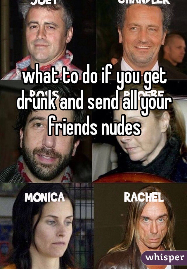 what to do if you get drunk and send all your friends nudes