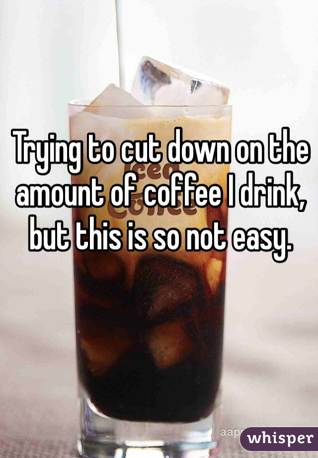 Trying to cut down on the amount of coffee I drink, but this is so not easy.