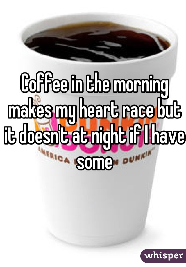 Coffee in the morning makes my heart race but it doesn't at night if I have some