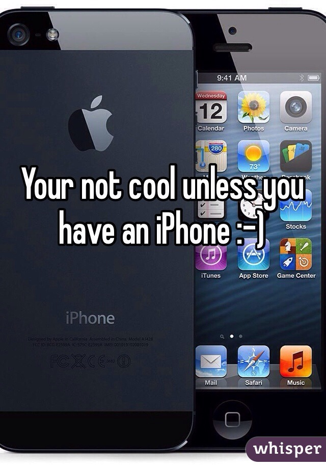 Your not cool unless you have an iPhone :-)
