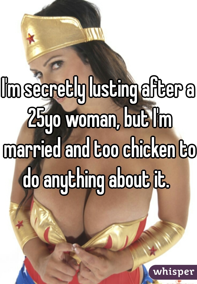 I'm secretly lusting after a 25yo woman, but I'm married and too chicken to do anything about it.