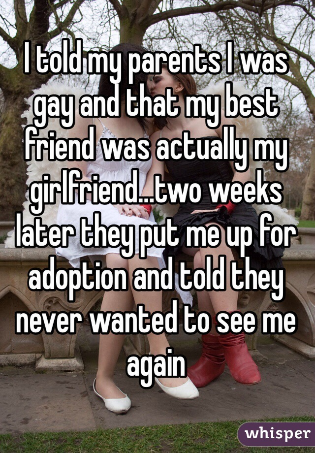 I told my parents I was gay and that my best friend was actually my girlfriend…two weeks later they put me up for adoption and told they never wanted to see me again