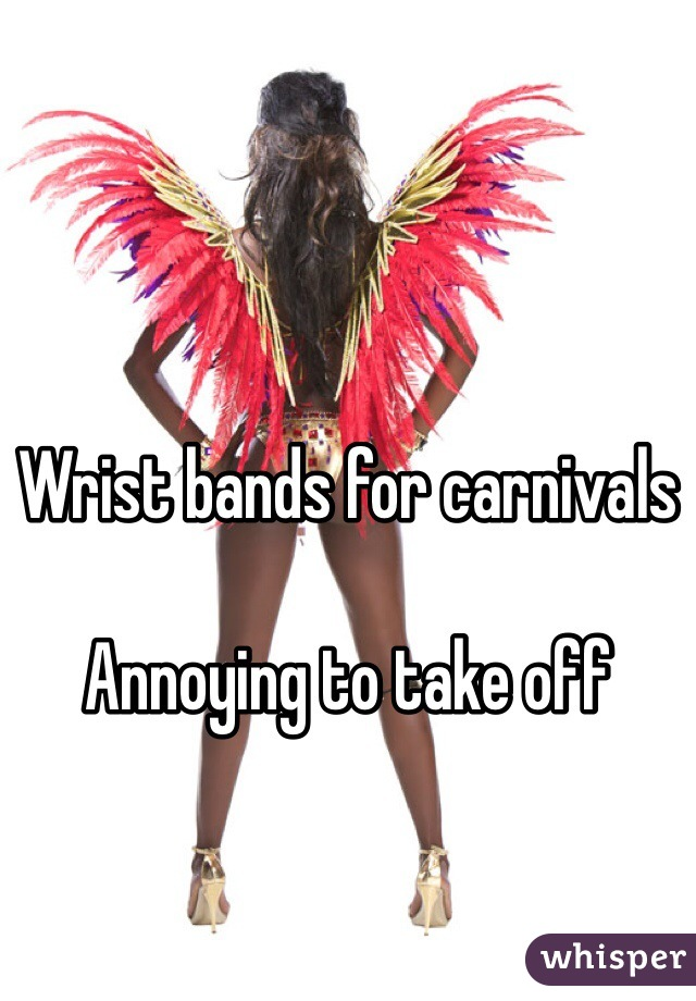 Wrist bands for carnivals   Annoying to take off