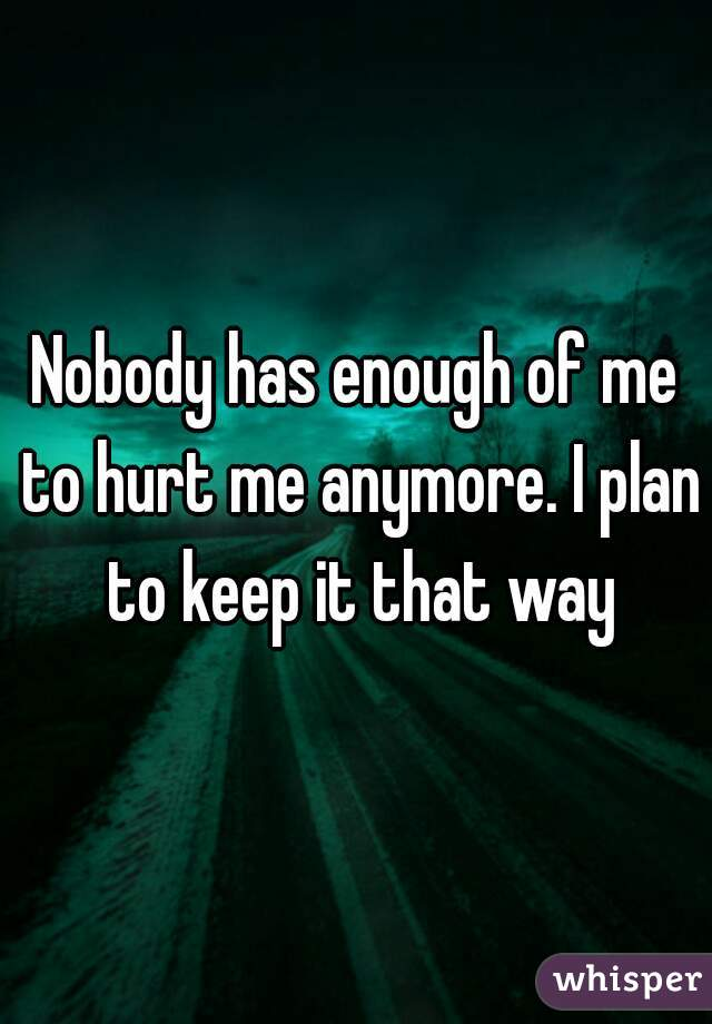Nobody has enough of me to hurt me anymore. I plan to keep it that way