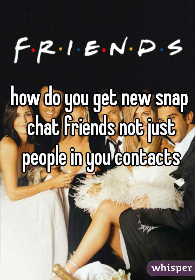 how do you get new snap chat friends not just people in you contacts