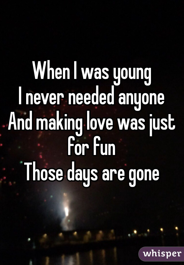 When I was young I never needed anyone And making love was just for fun Those days are gone