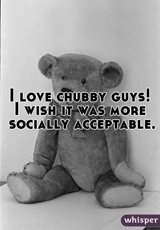 I love chubby guys!          I wish it was more socially acceptable.