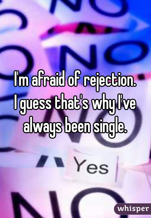 I'm afraid of rejection. I guess that's why I've always been single.