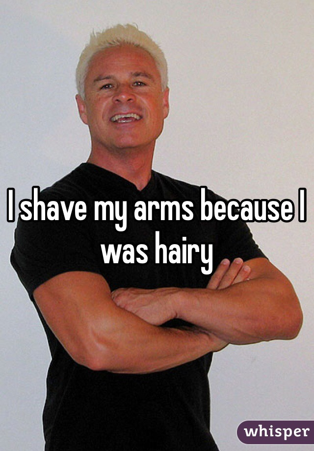 I shave my arms because I was hairy