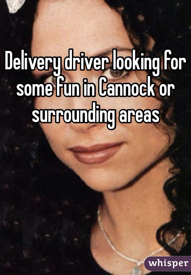 Delivery driver looking for some fun in Cannock or surrounding areas