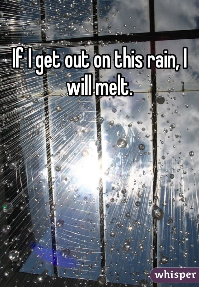 If I get out on this rain, I will melt.