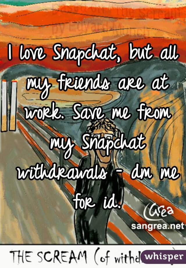 I love Snapchat, but all my friends are at work. Save me from my Snapchat withdrawals - dm me for id.