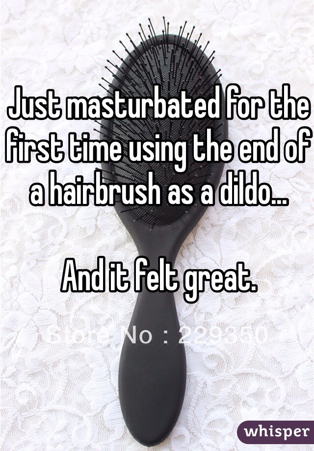 Just masturbated for the first time using the end of a hairbrush as a dildo...  And it felt great.