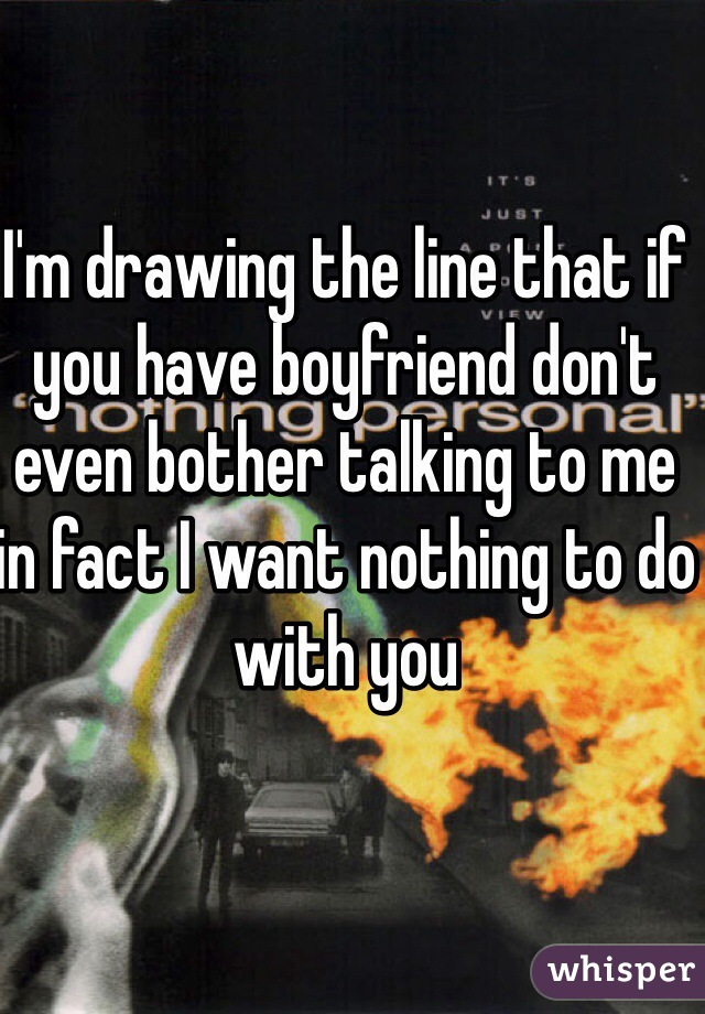 I'm drawing the line that if you have boyfriend don't even bother talking to me in fact I want nothing to do with you