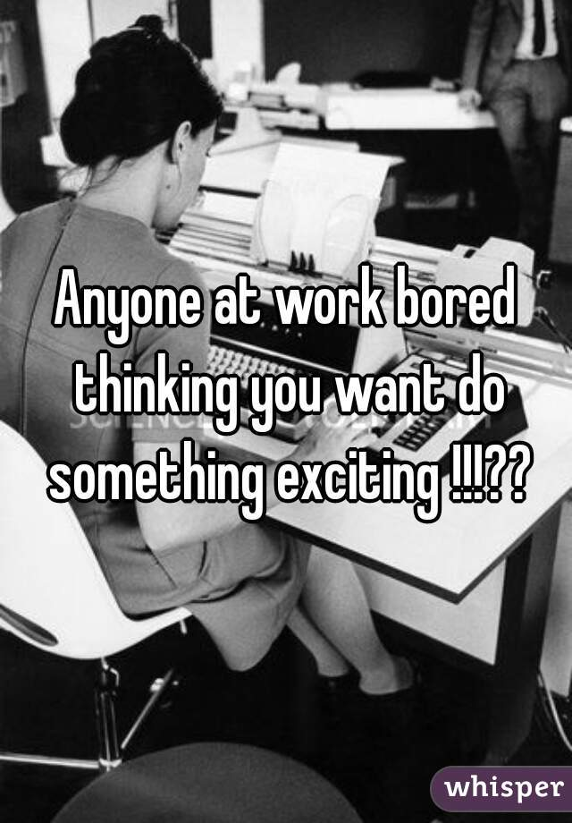 Anyone at work bored thinking you want do something exciting !!!??