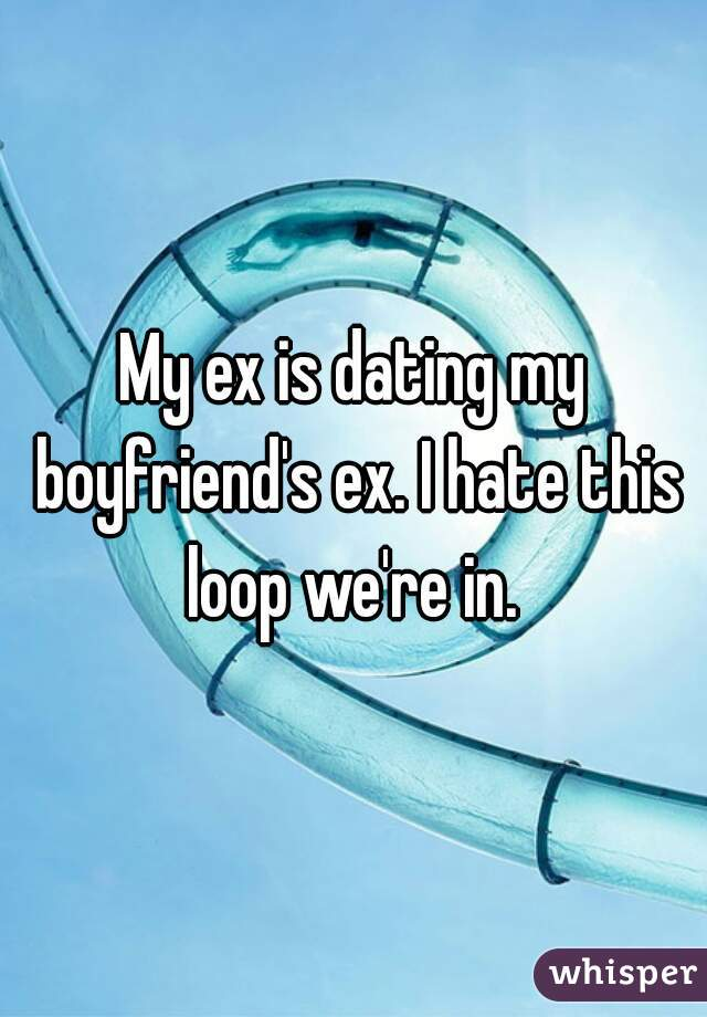 My ex is dating my boyfriend's ex. I hate this loop we're in.