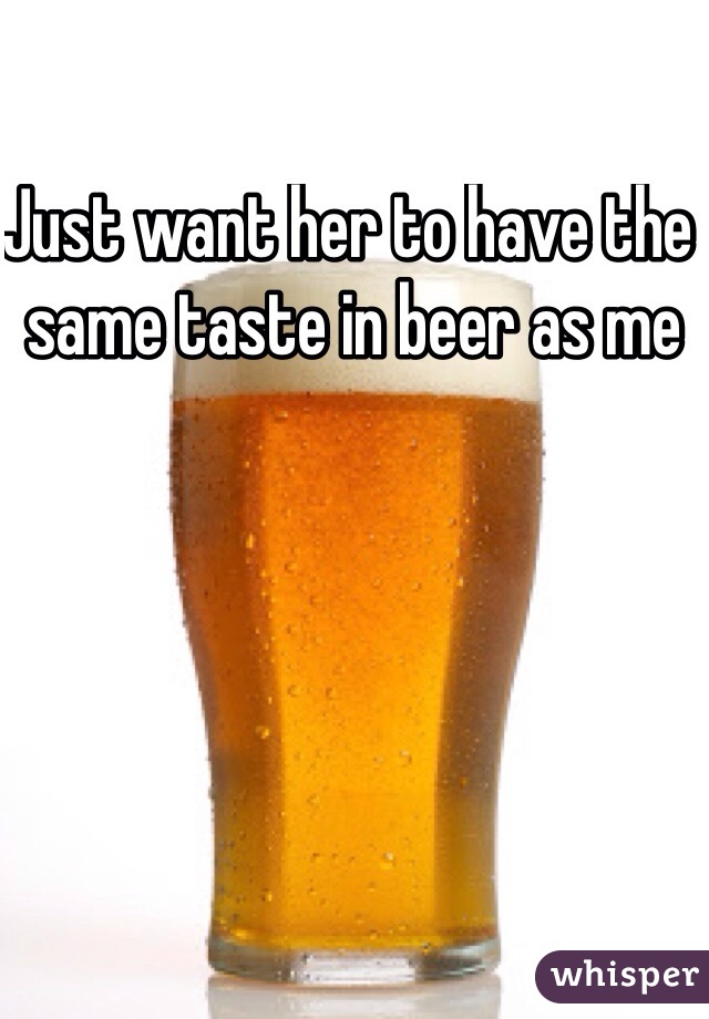 Just want her to have the same taste in beer as me