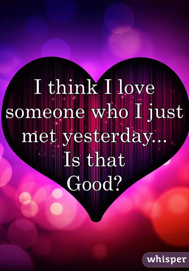 I think I love someone who I just met yesterday...  Is that  Good?
