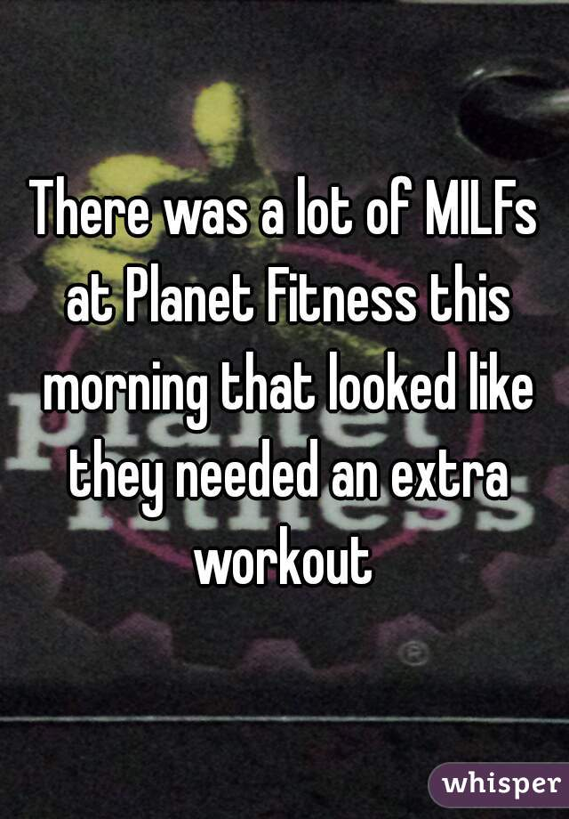 There was a lot of MILFs at Planet Fitness this morning that looked like they needed an extra workout