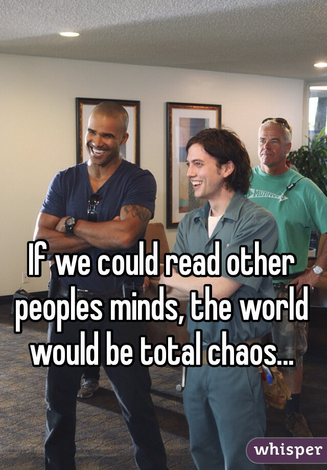 If we could read other peoples minds, the world would be total chaos...