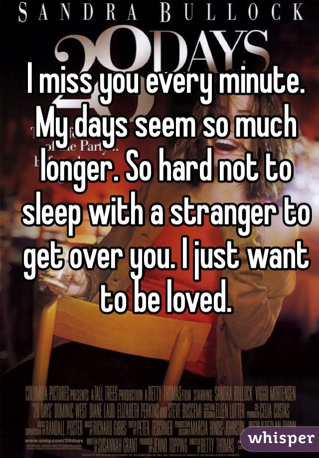 I miss you every minute. My days seem so much longer. So hard not to sleep with a stranger to get over you. I just want to be loved.