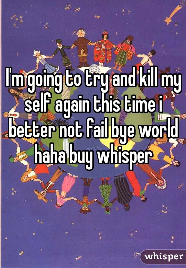 I'm going to try and kill my self again this time i better not fail bye world haha buy whisper