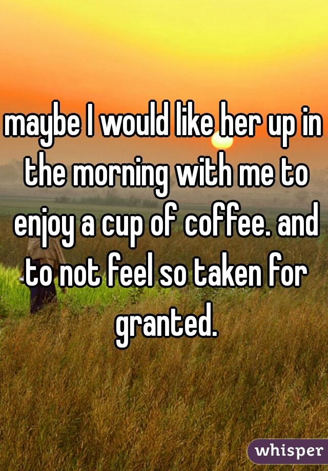 maybe I would like her up in the morning with me to enjoy a cup of coffee. and to not feel so taken for granted.