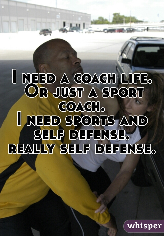 I need a coach life. Or just a sport coach.  I need sports and self defense.  really self defense.