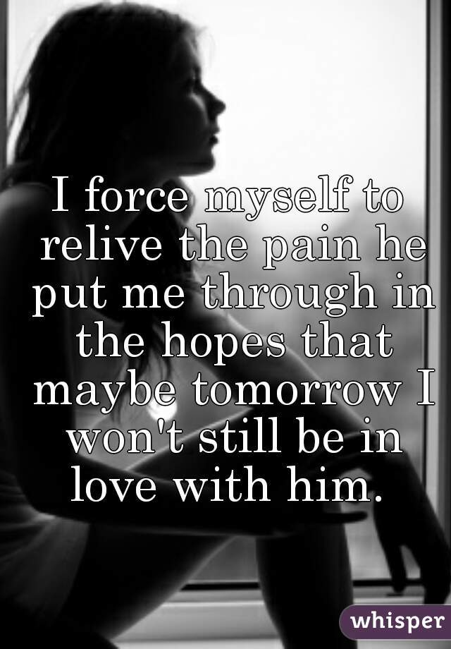 I force myself to relive the pain he put me through in the hopes that maybe tomorrow I won't still be in love with him.
