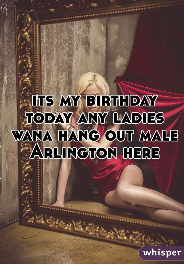 its my birthday today any ladies wana hang out male Arlington here