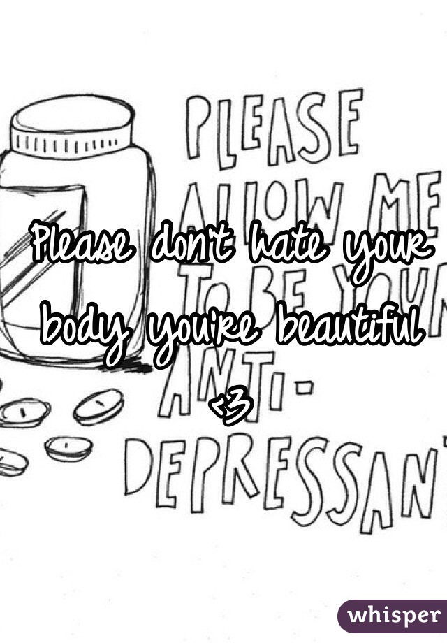 Please don't hate your body you're beautiful <3