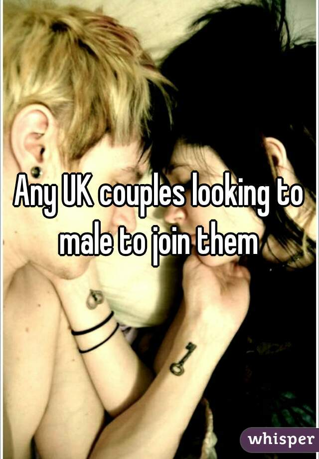 Any UK couples looking to male to join them