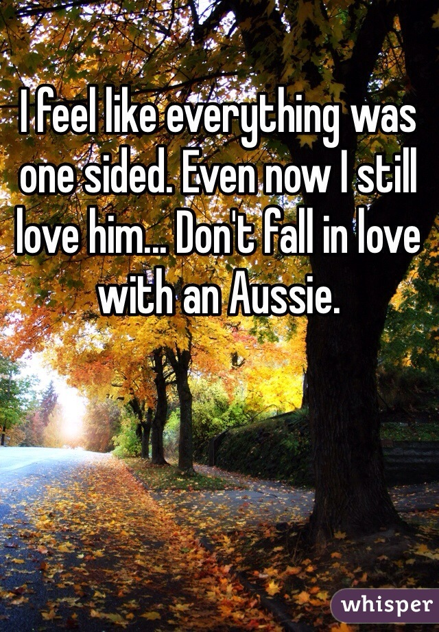 I feel like everything was one sided. Even now I still love him... Don't fall in love with an Aussie.