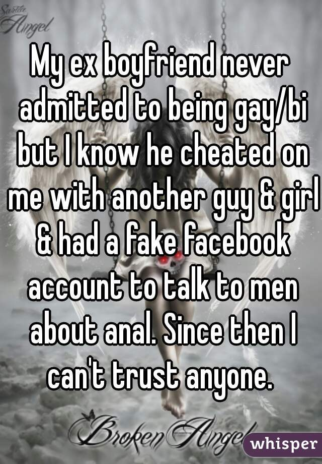 My ex boyfriend never admitted to being gay/bi but I know he cheated on me with another guy & girl & had a fake facebook account to talk to men about anal. Since then I can't trust anyone.